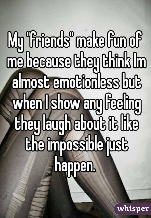 "My ""friends"" make fun of me because they think Im almost emotionless but when I show any feeling they laugh about it like the impossible just happen."