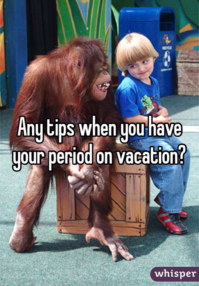 Any tips when you have your period on vacation?