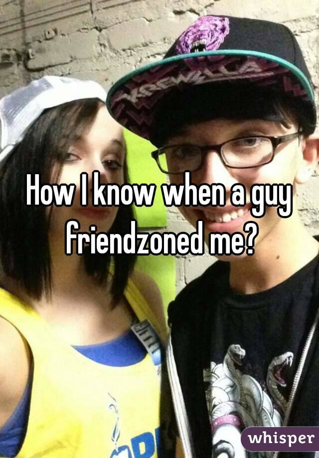 How I know when a guy friendzoned me?