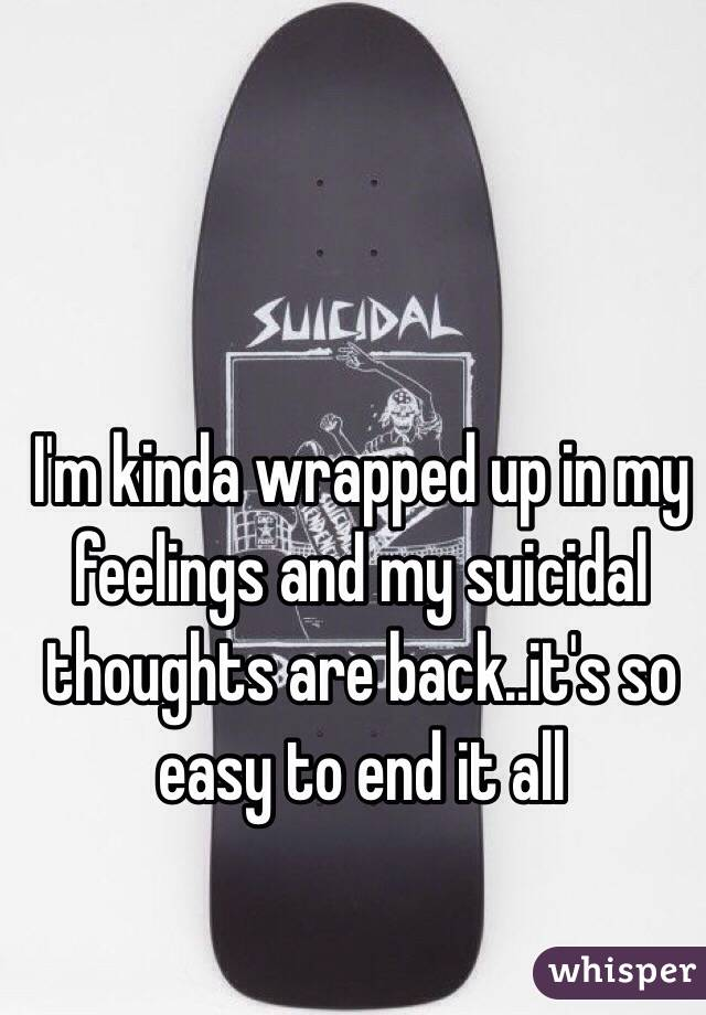 I'm kinda wrapped up in my feelings and my suicidal thoughts are back..it's so easy to end it all