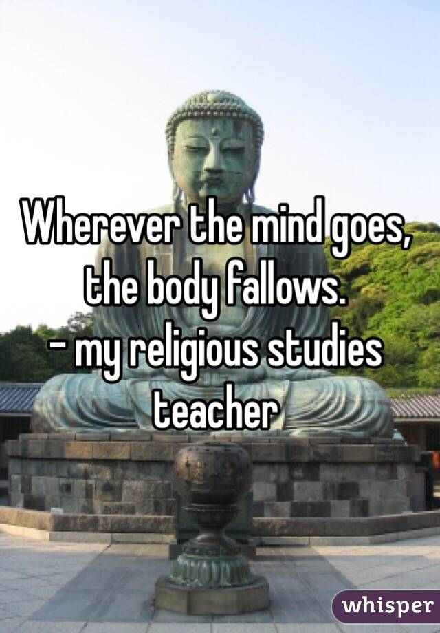 Wherever the mind goes, the body fallows. - my religious studies teacher