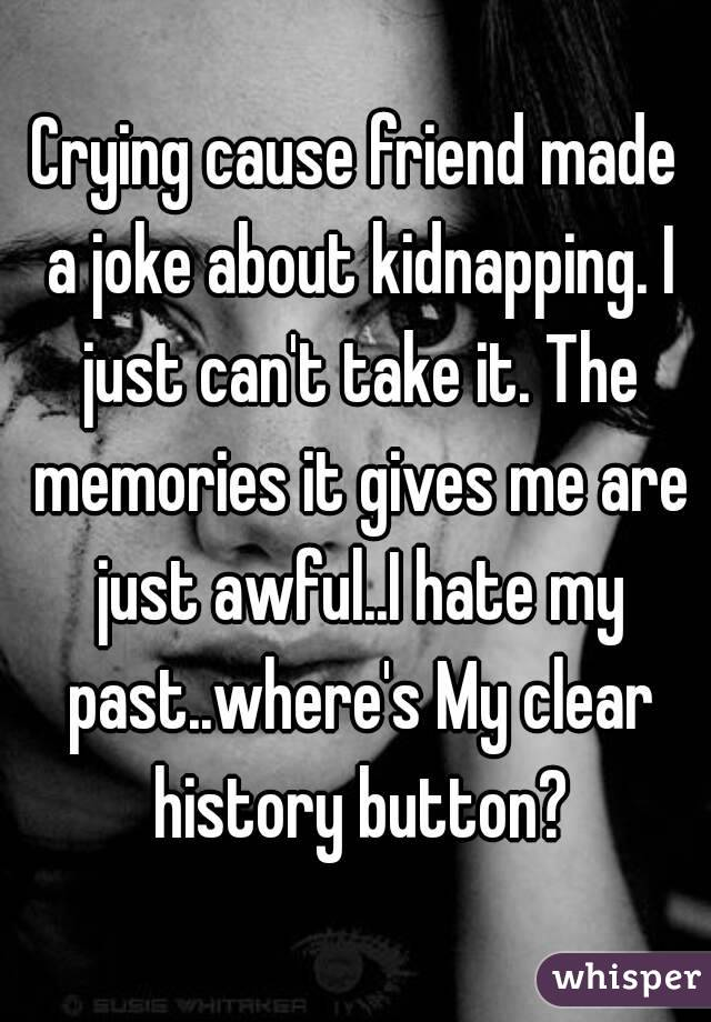 Crying cause friend made a joke about kidnapping. I just can't take it. The memories it gives me are just awful..I hate my past..where's My clear history button?