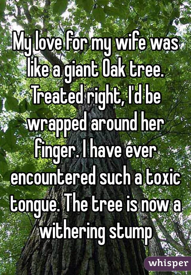 My love for my wife was like a giant Oak tree. Treated right, I'd be wrapped around her finger. I have ever encountered such a toxic tongue. The tree is now a withering stump