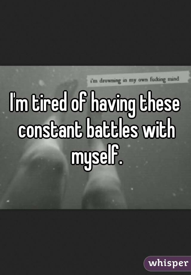 I'm tired of having these constant battles with myself.