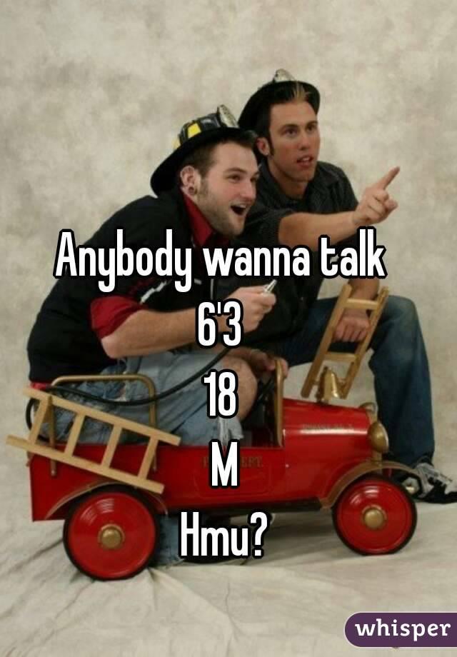 Anybody wanna talk  6'3  18  M Hmu?
