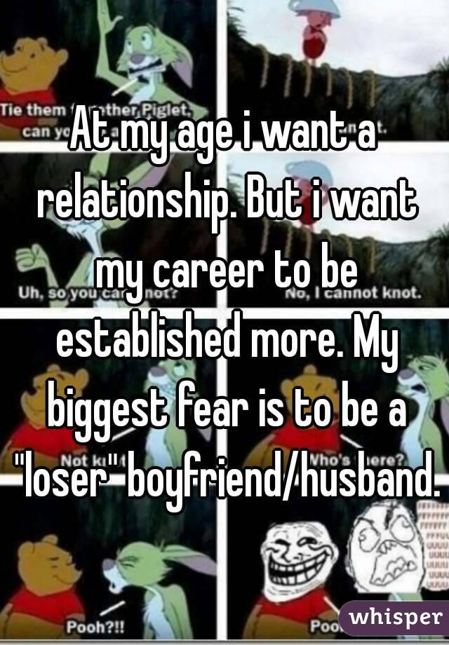 "At my age i want a relationship. But i want my career to be established more. My biggest fear is to be a ""loser"" boyfriend/husband."