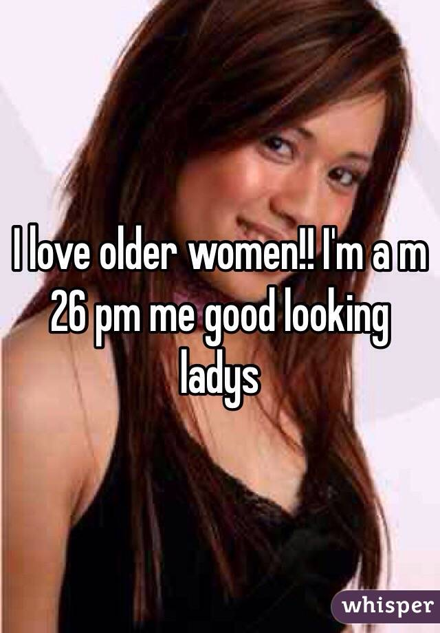I love older women!! I'm a m 26 pm me good looking ladys