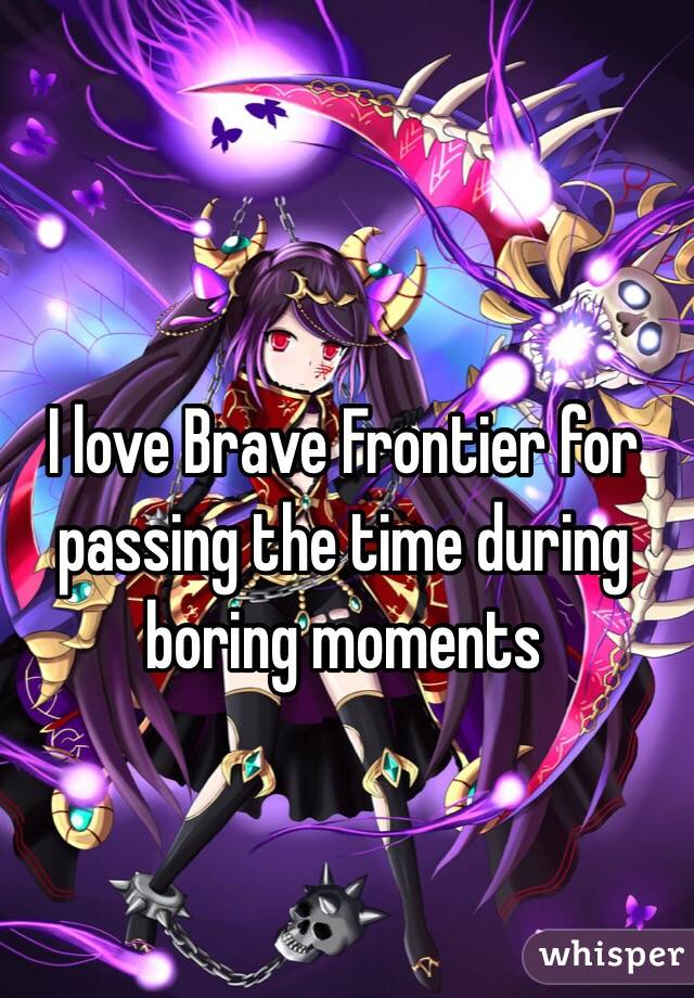I love Brave Frontier for passing the time during boring moments