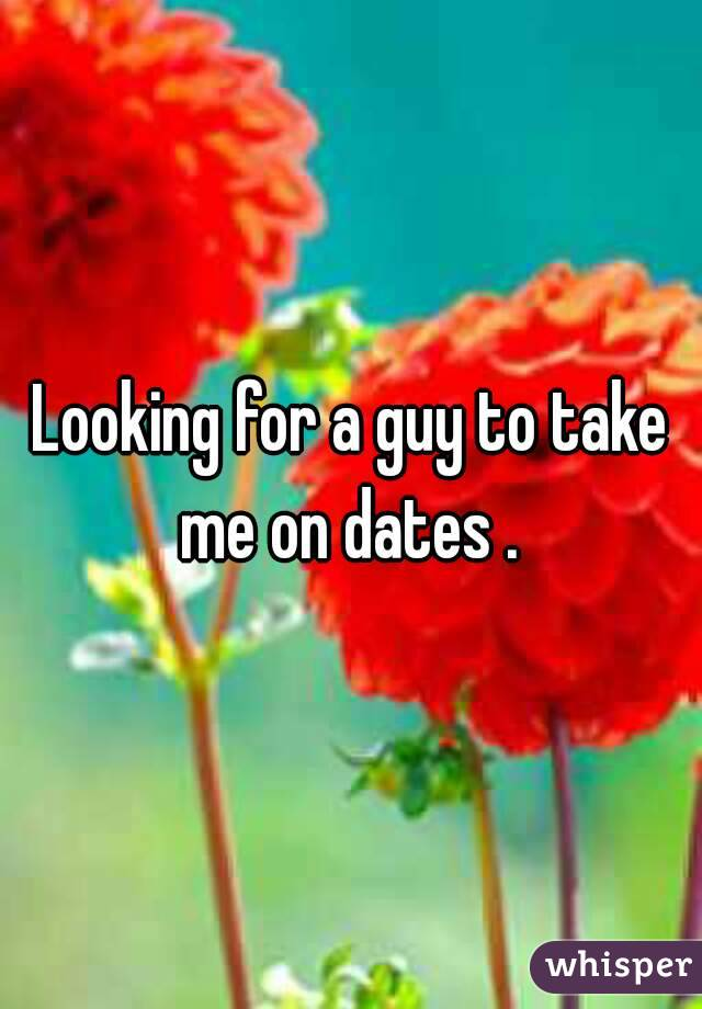 Looking for a guy to take me on dates .