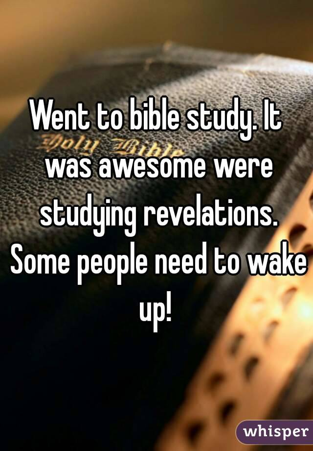 Went to bible study. It was awesome were studying revelations. Some people need to wake up!