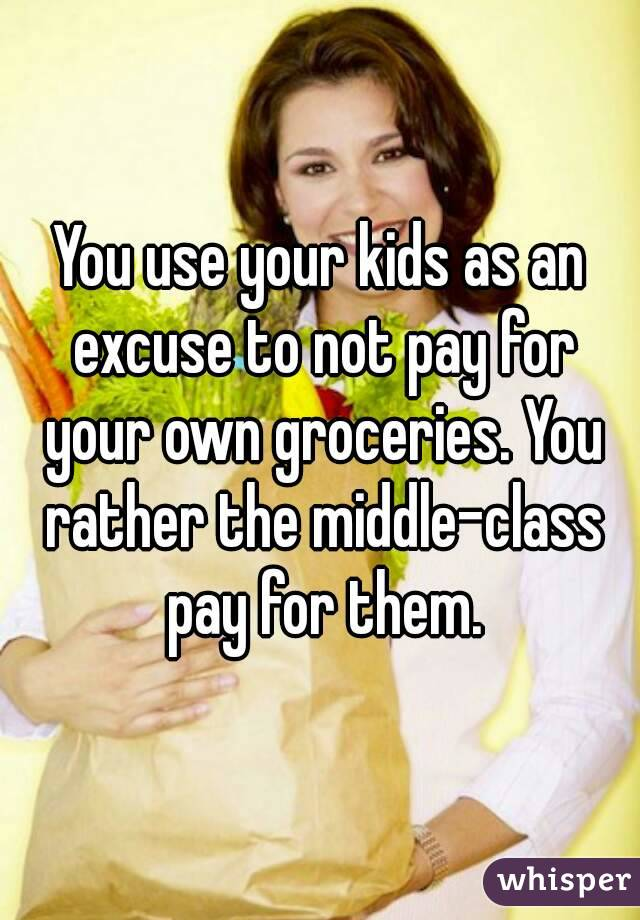 You use your kids as an excuse to not pay for your own groceries. You rather the middle-class pay for them.