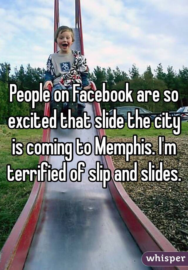 People on Facebook are so excited that slide the city is coming to Memphis. I'm terrified of slip and slides.