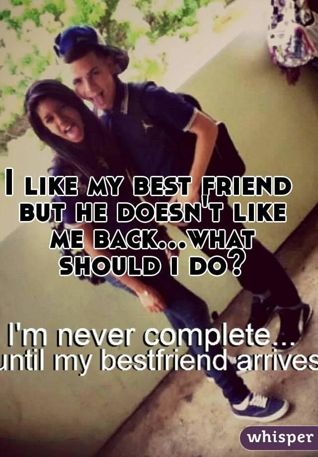 I like my best friend but he doesn't like me back...what should i do?