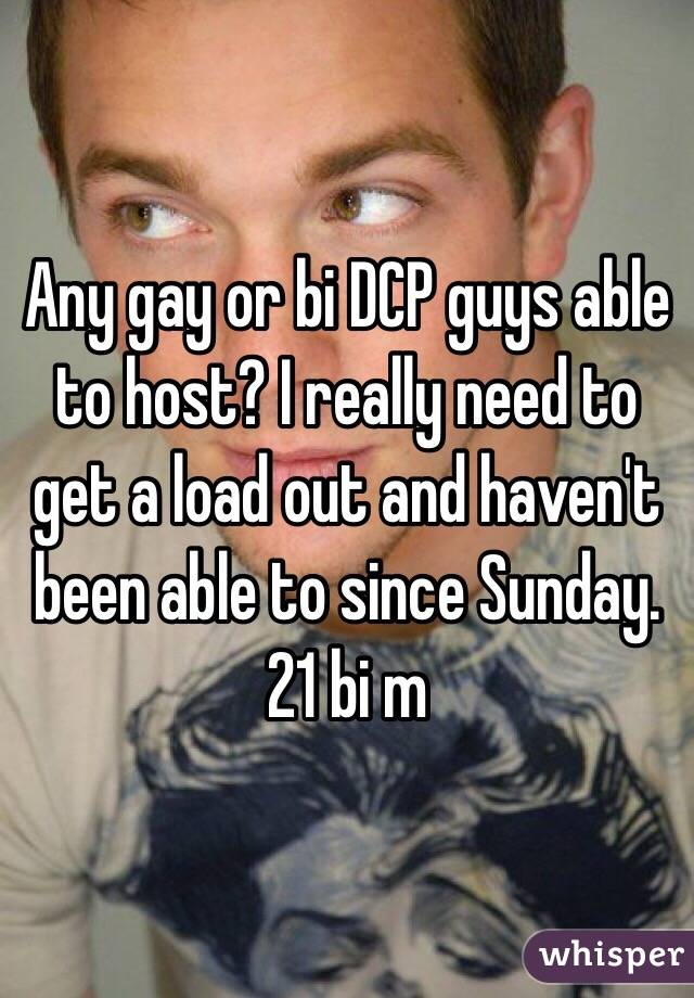 Any gay or bi DCP guys able to host? I really need to get a load out and haven't been able to since Sunday. 21 bi m