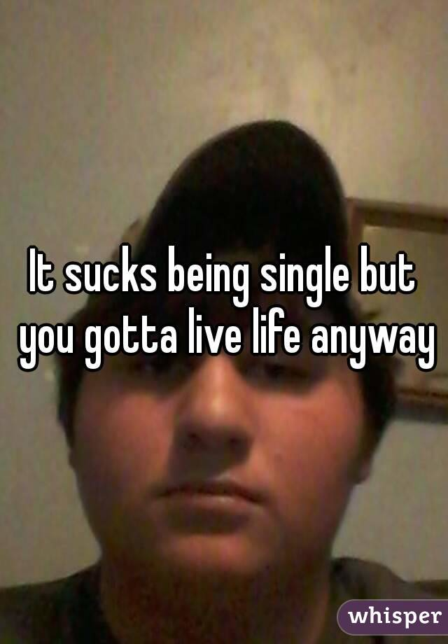 It sucks being single but you gotta live life anyway
