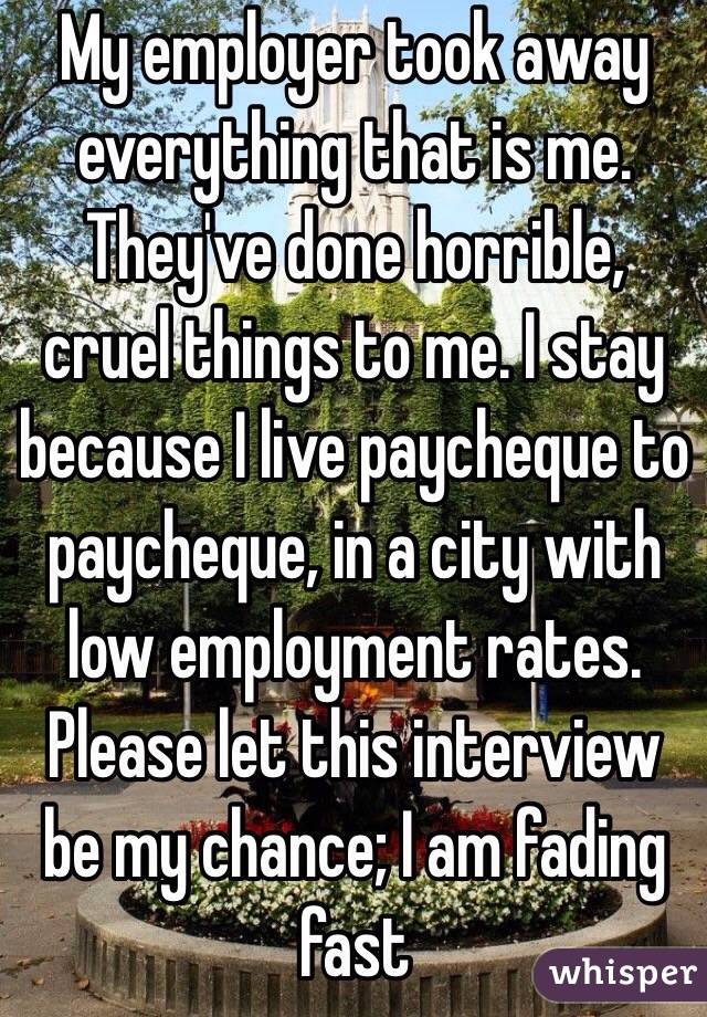 My employer took away everything that is me. They've done horrible, cruel things to me. I stay because I live paycheque to paycheque, in a city with low employment rates. Please let this interview be my chance; I am fading fast