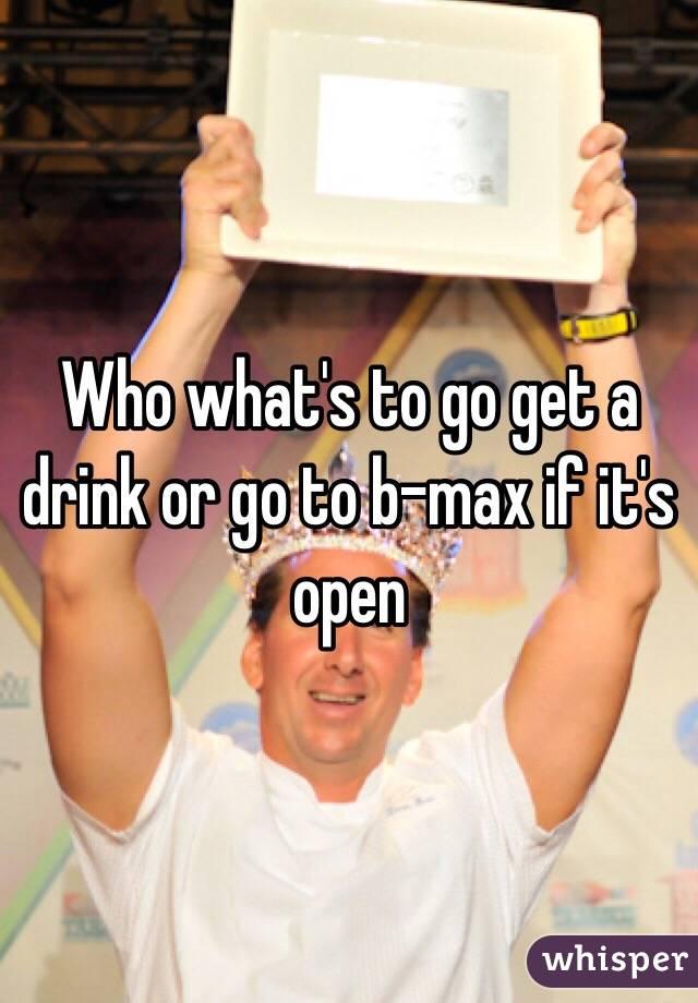 Who what's to go get a drink or go to b-max if it's open