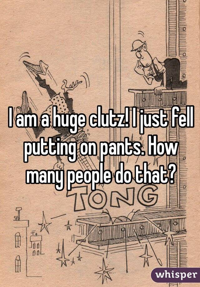 I am a huge clutz! I just fell putting on pants. How many people do that?