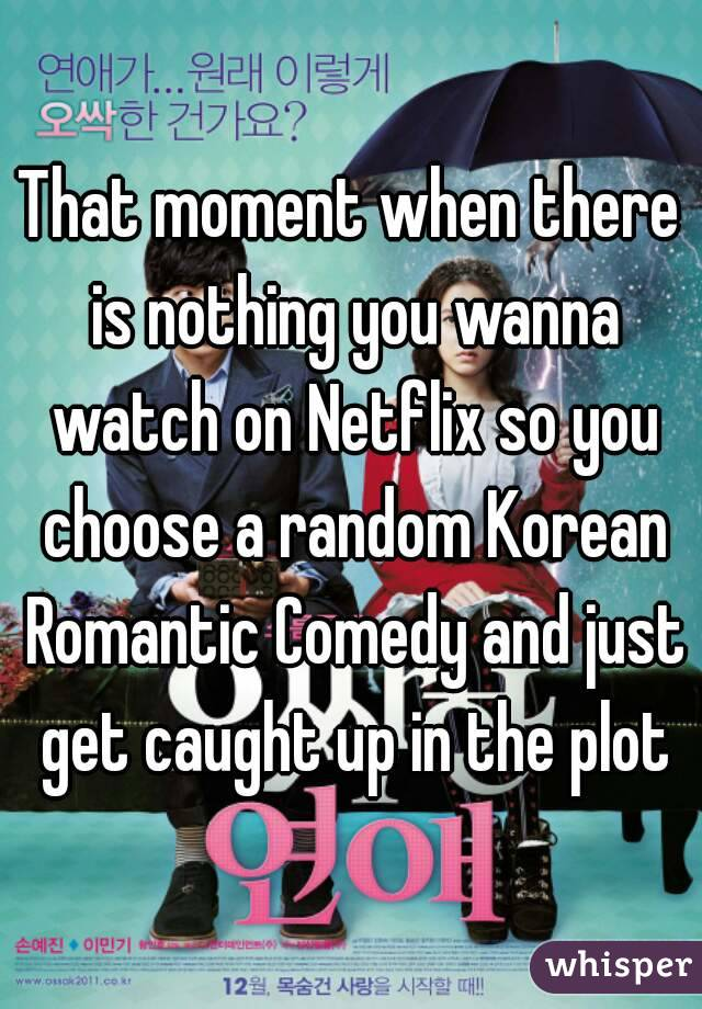That moment when there is nothing you wanna watch on Netflix so you choose a random Korean Romantic Comedy and just get caught up in the plot