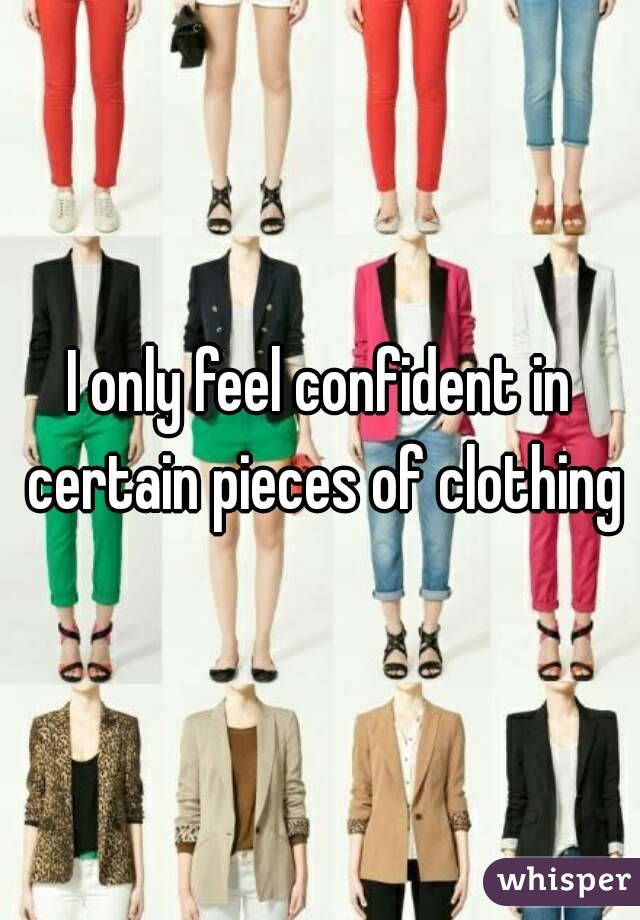 I only feel confident in certain pieces of clothing