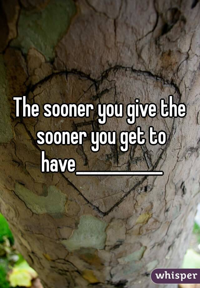 The sooner you give the sooner you get to have____________