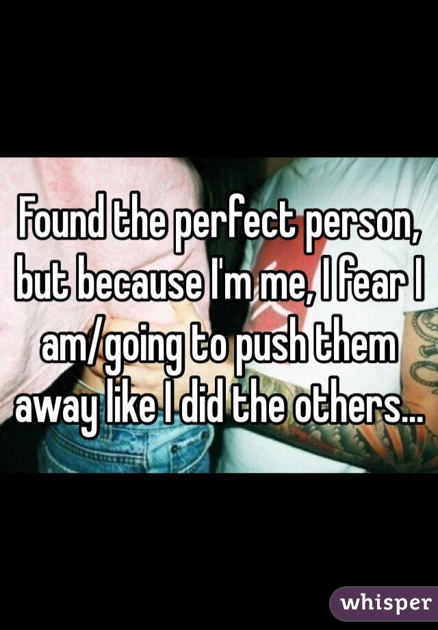 Found the perfect person, but because I'm me, I fear I am/going to push them away like I did the others...
