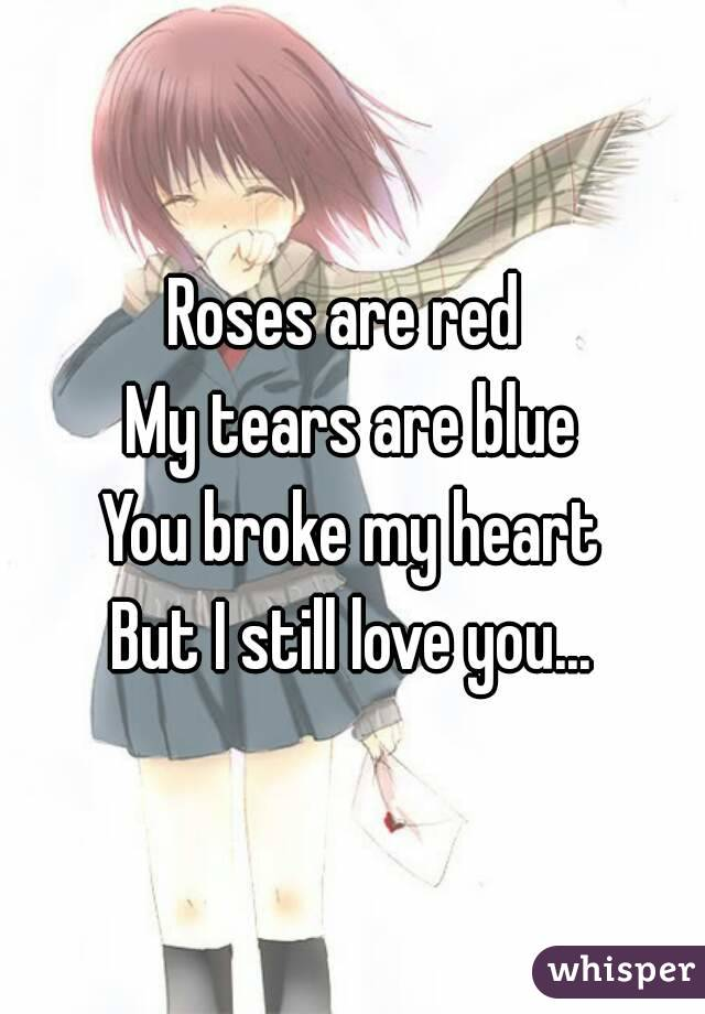 Roses are red  My tears are blue You broke my heart But I still love you...