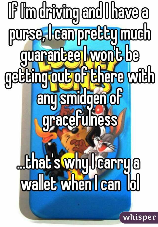 If I'm driving and I have a purse, I can pretty much guarantee I won't be getting out of there with any smidgen of gracefulness  ...that's why I carry a wallet when I can  lol