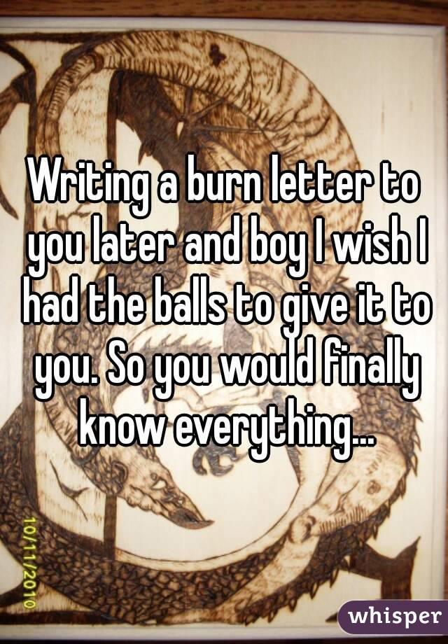 Writing a burn letter to you later and boy I wish I had the balls to give it to you. So you would finally know everything...