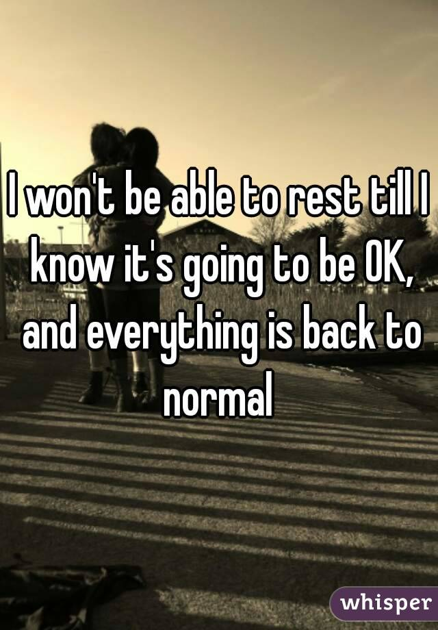 I won't be able to rest till I know it's going to be OK, and everything is back to normal