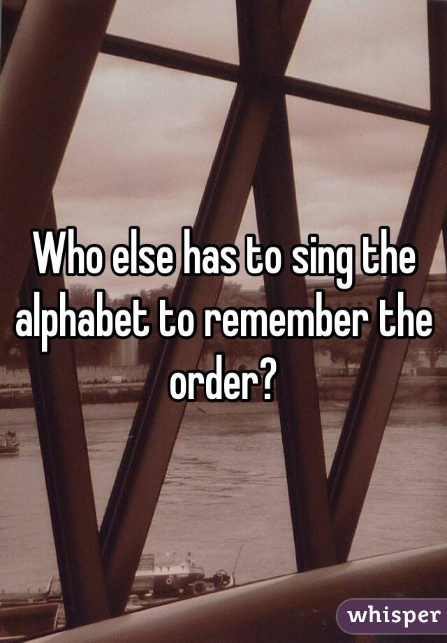 Who else has to sing the alphabet to remember the order?