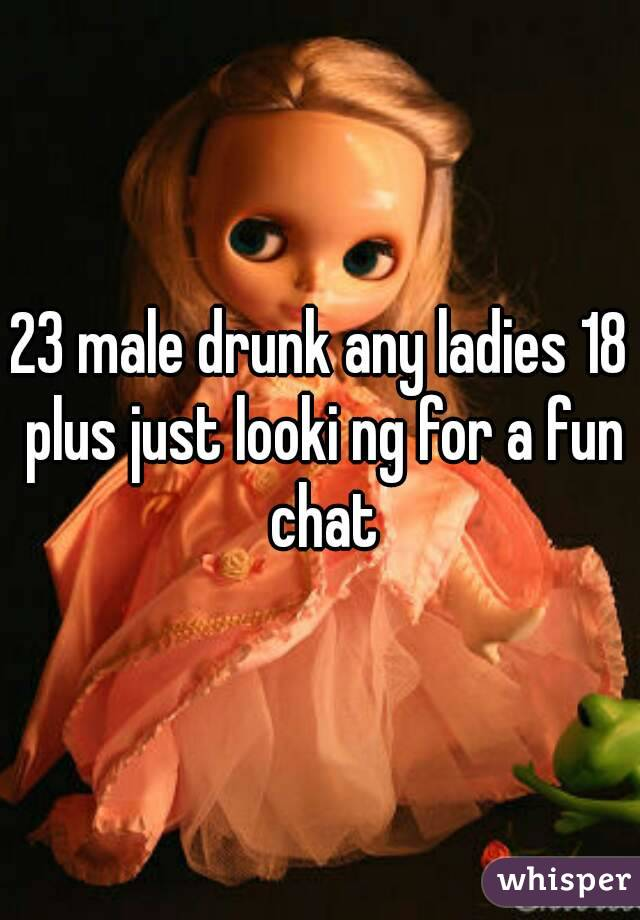 23 male drunk any ladies 18 plus just looki ng for a fun chat