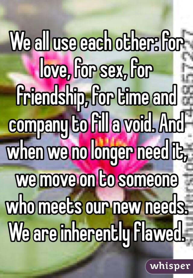 We all use each other: for love, for sex, for friendship, for time and company to fill a void. And when we no longer need it, we move on to someone who meets our new needs. We are inherently flawed.