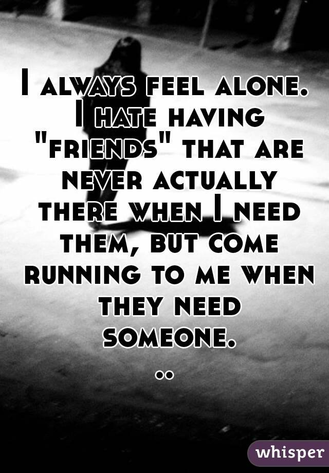 """I always feel alone. I hate having """"friends"""" that are never actually there when I need them, but come running to me when they need someone..."""