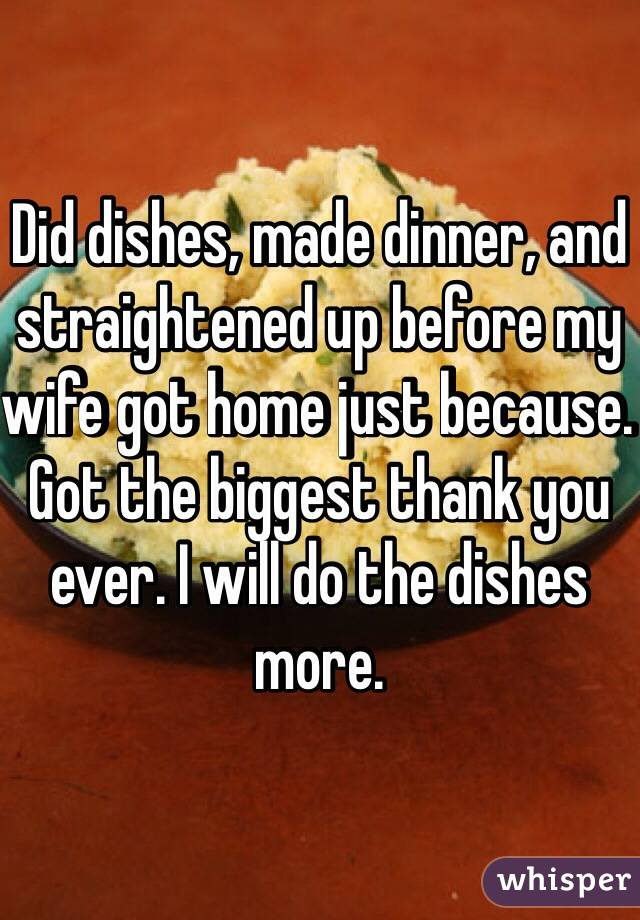 Did dishes, made dinner, and straightened up before my wife got home just because. Got the biggest thank you ever. I will do the dishes more.