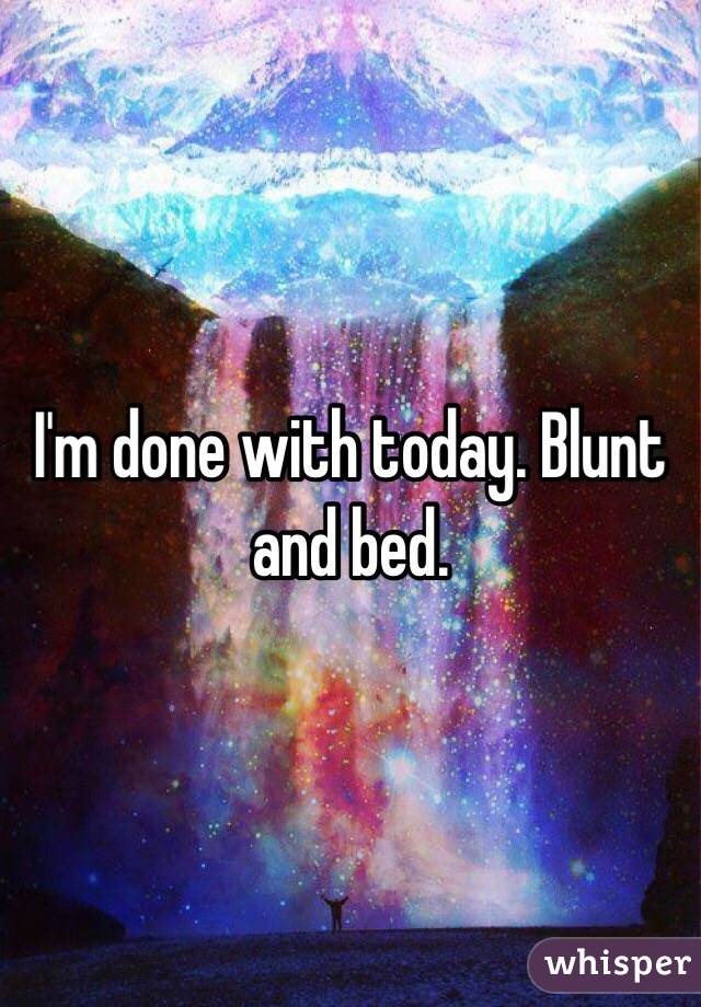 I'm done with today. Blunt and bed.