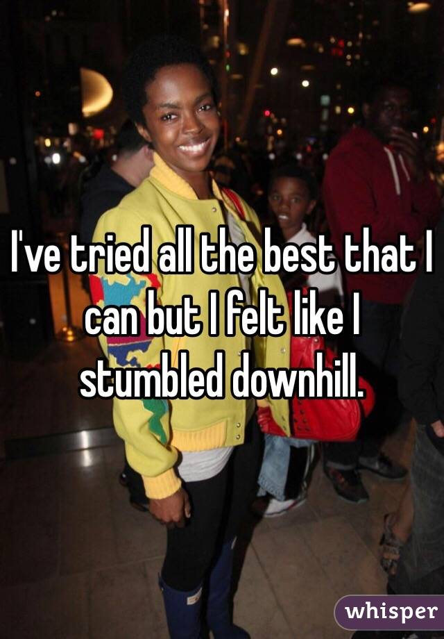 I've tried all the best that I can but I felt like I stumbled downhill.