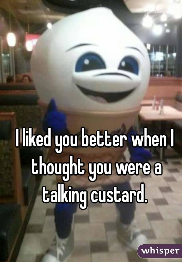 I liked you better when I thought you were a talking custard.