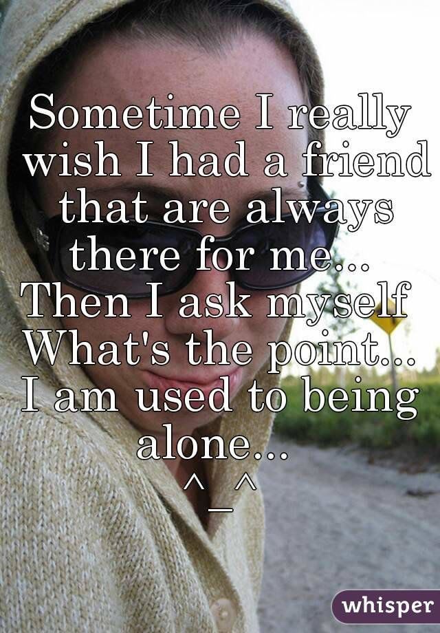 Sometime I really wish I had a friend that are always there for me...  Then I ask myself  What's the point... I am used to being alone...   ^_^
