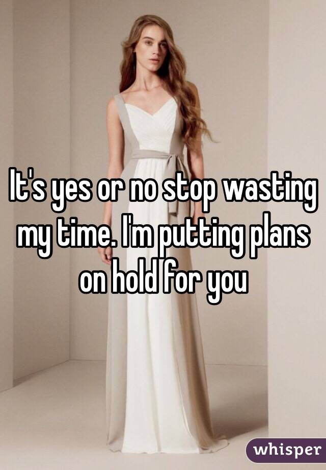 It's yes or no stop wasting my time. I'm putting plans on hold for you