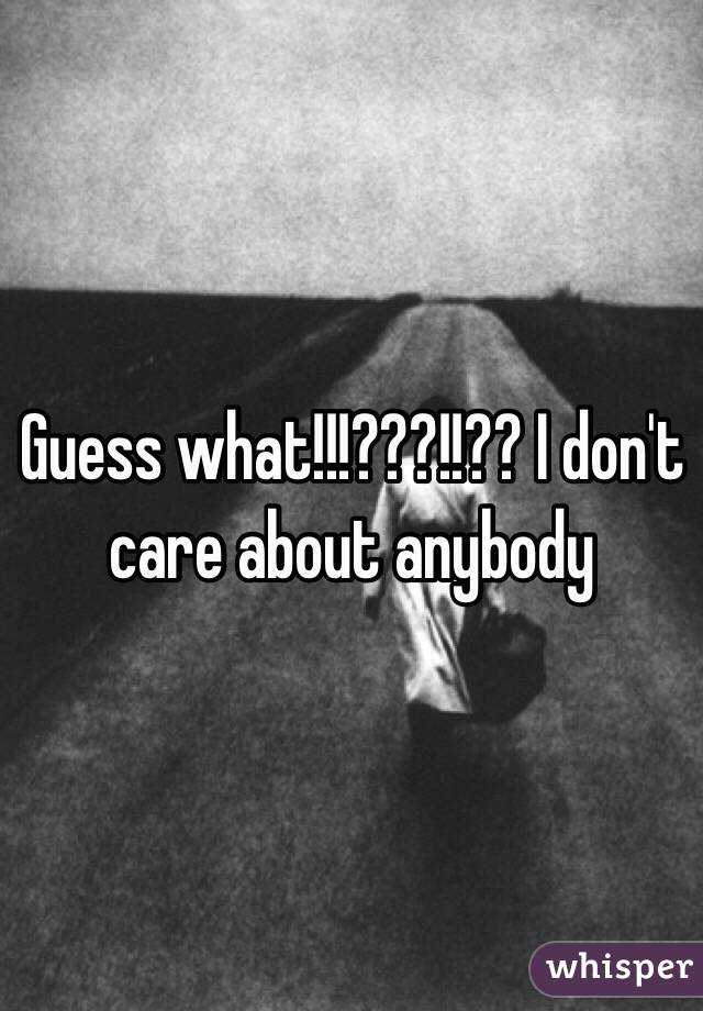 Guess what!!!???!!?? I don't care about anybody