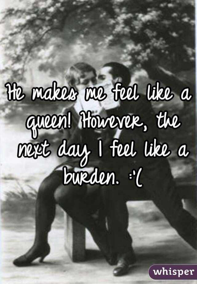 He makes me feel like a queen! However, the next day I feel like a burden. :'(