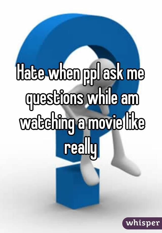 Hate when ppl ask me questions while am watching a movie like really
