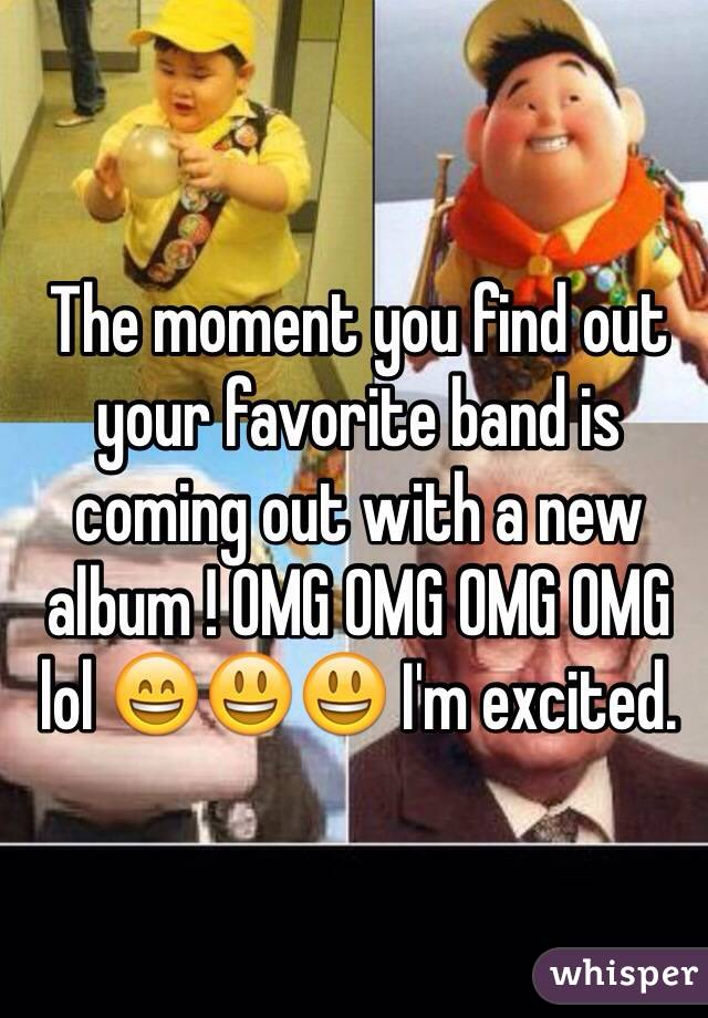 The moment you find out your favorite band is coming out with a new album ! OMG OMG OMG OMG lol 😄😃😃 I'm excited.