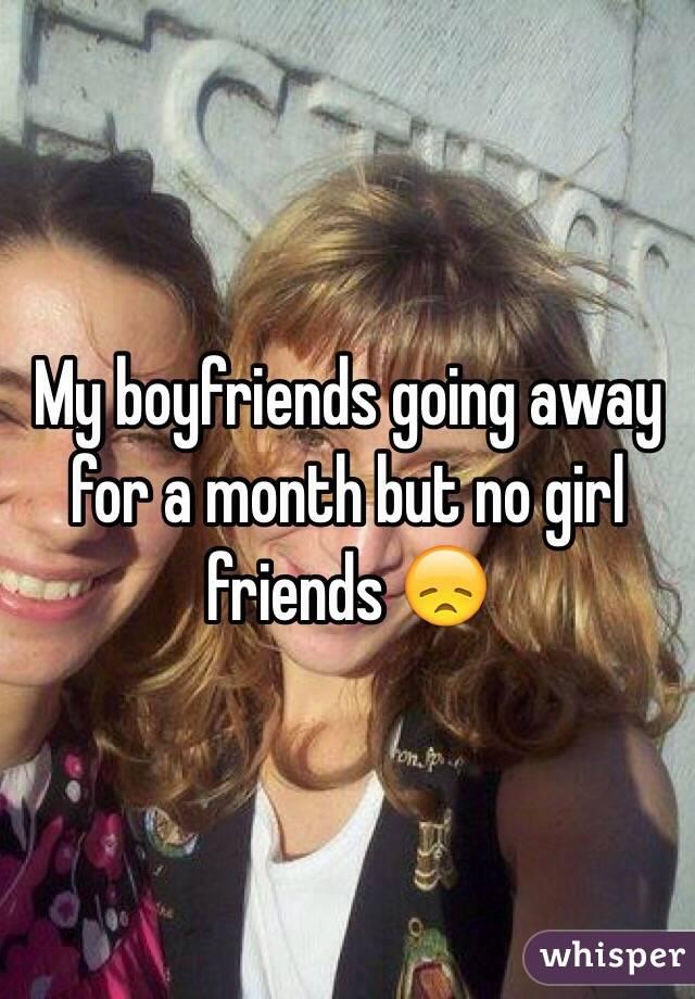 My boyfriends going away for a month but no girl friends 😞