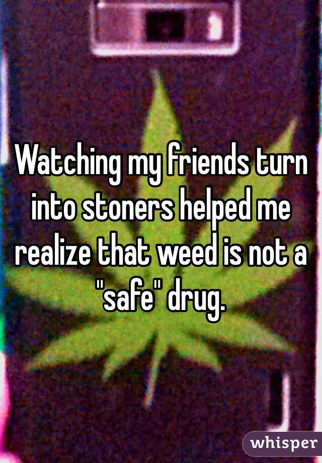 "Watching my friends turn into stoners helped me realize that weed is not a ""safe"" drug."