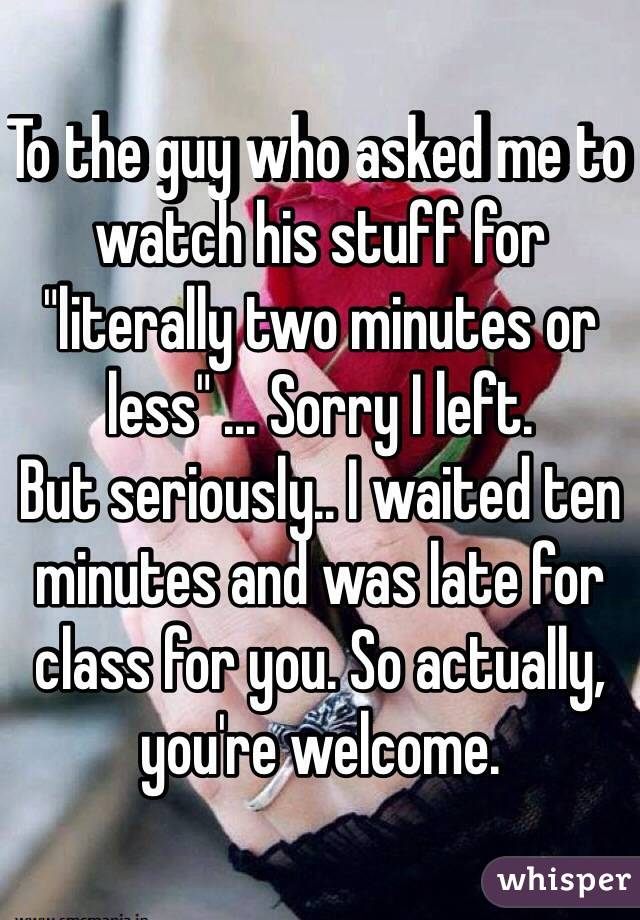 "To the guy who asked me to watch his stuff for ""literally two minutes or less"" ... Sorry I left.  But seriously.. I waited ten minutes and was late for class for you. So actually, you're welcome."
