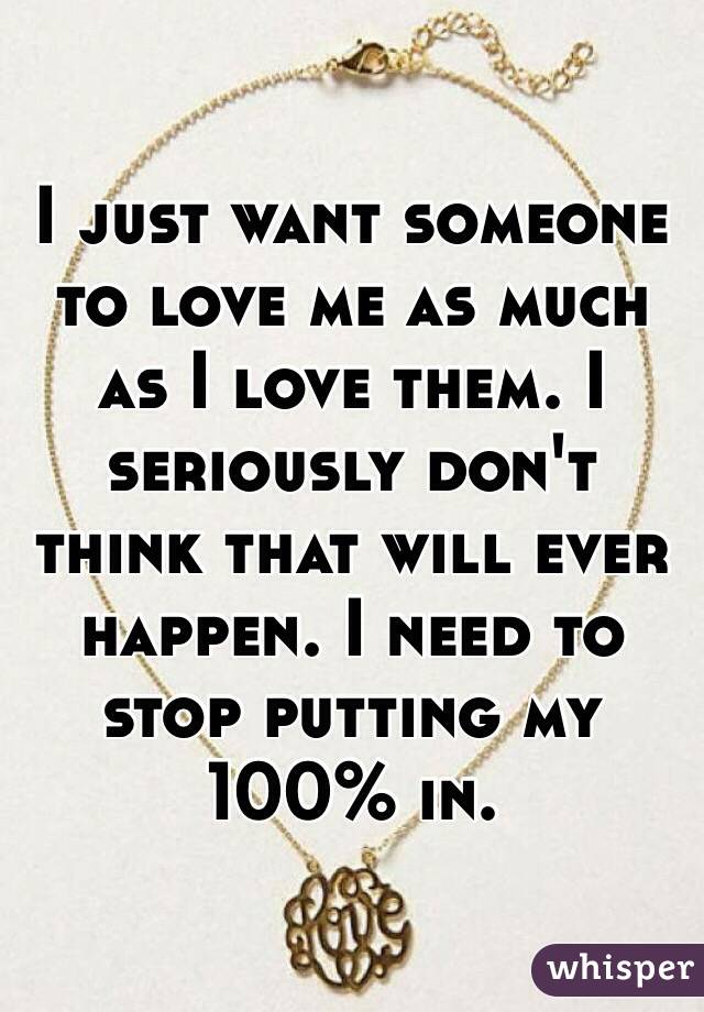 I just want someone to love me as much as I love them. I seriously don't think that will ever happen. I need to stop putting my 100% in.