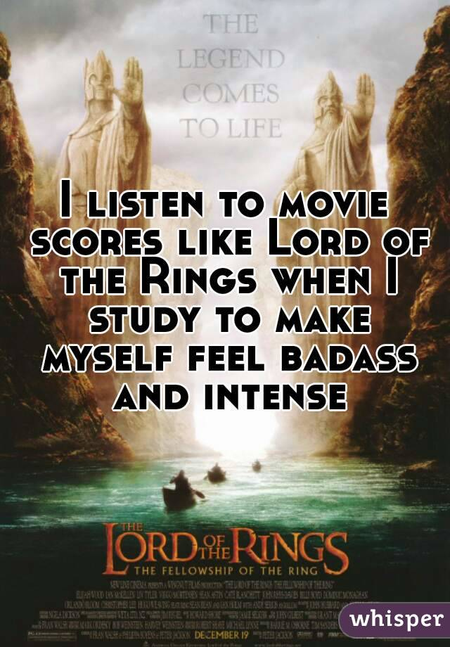 I listen to movie scores like Lord of the Rings when I study to make myself feel badass and intense