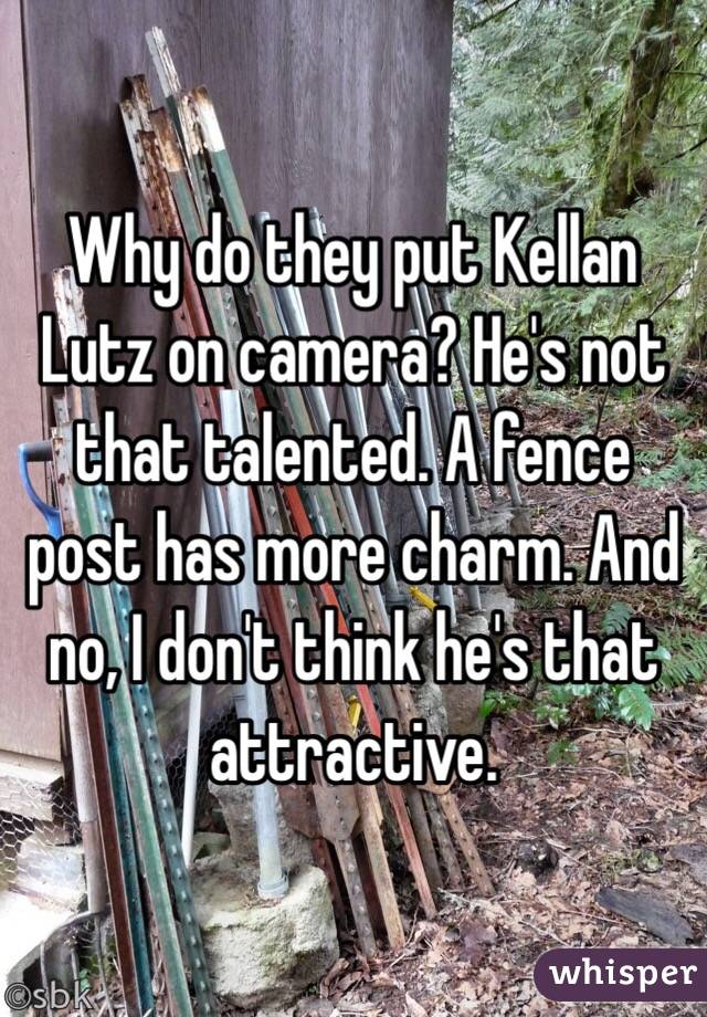 Why do they put Kellan Lutz on camera? He's not that talented. A fence post has more charm. And no, I don't think he's that attractive.